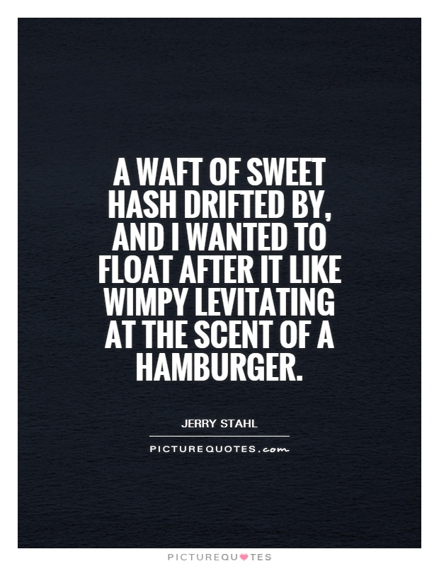 A waft of sweet hash drifted by, and I wanted to float after it like Wimpy levitating at the scent of a hamburger Picture Quote #1
