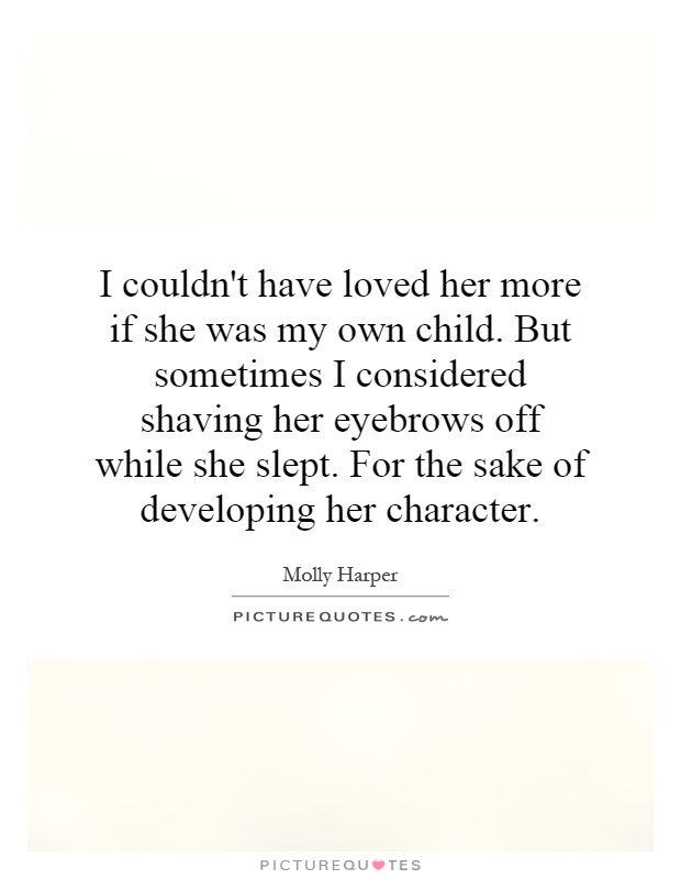I couldn't have loved her more if she was my own child. But sometimes I considered shaving her eyebrows off while she slept. For the sake of developing her character Picture Quote #1