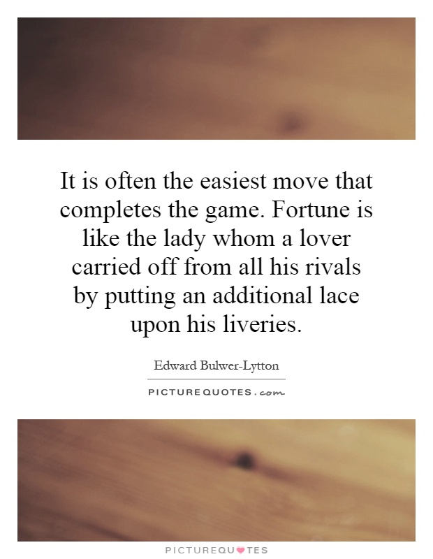 It is often the easiest move that completes the game. Fortune is like the lady whom a lover carried off from all his rivals by putting an additional lace upon his liveries Picture Quote #1