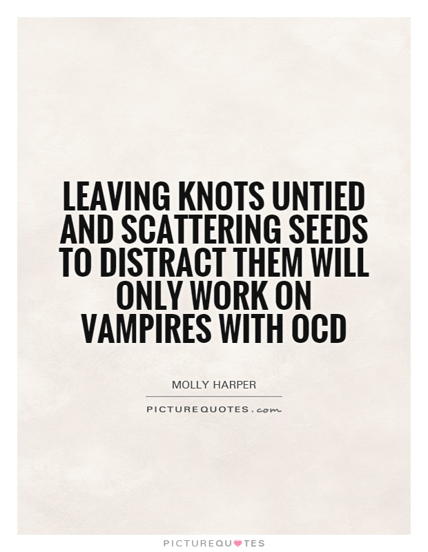 Leaving knots untied and scattering seeds to distract them will only work on vampires with OCD Picture Quote #1