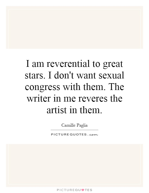 I am reverential to great stars. I don't want sexual congress with them. The writer in me reveres the artist in them Picture Quote #1