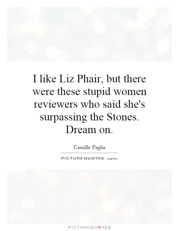 I like Liz Phair, but there were these stupid women reviewers who said she's surpassing the Stones. Dream on Picture Quote #1