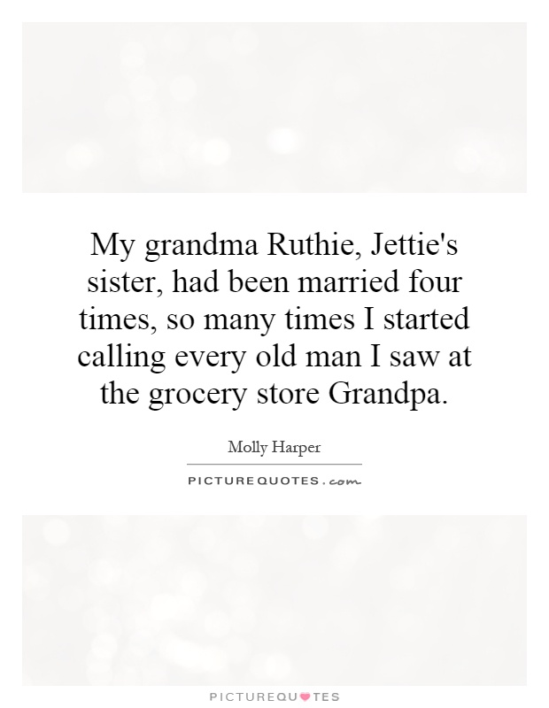 My grandma Ruthie, Jettie's sister, had been married four times, so many times I started calling every old man I saw at the grocery store Grandpa Picture Quote #1