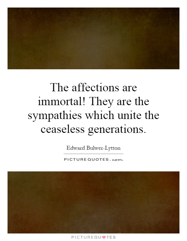 The affections are immortal! They are the sympathies which unite the ceaseless generations Picture Quote #1