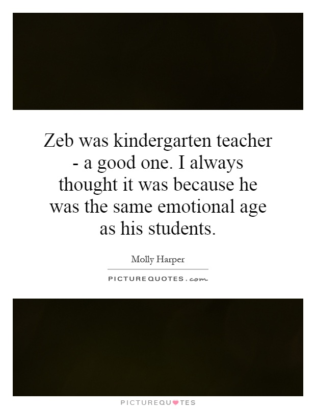 Zeb was kindergarten teacher - a good one. I always thought ...