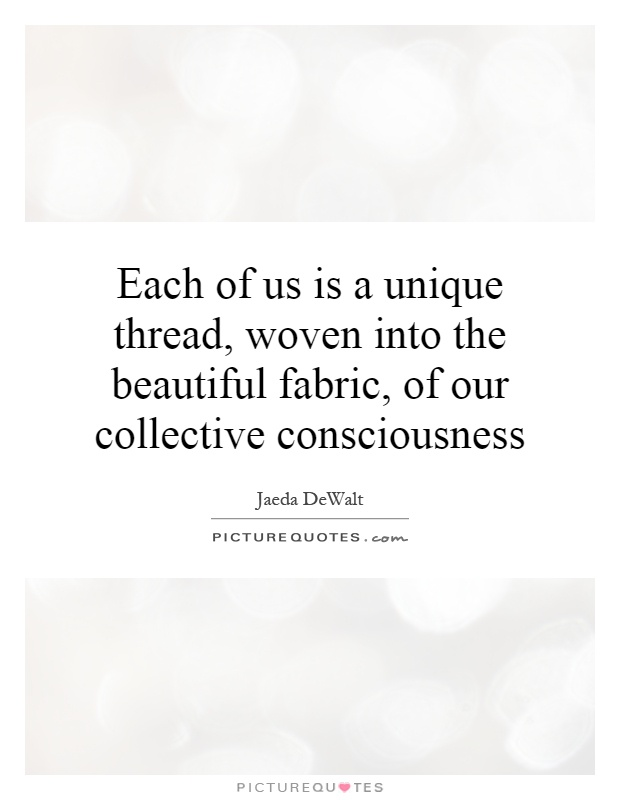 Each of us is a unique thread, woven into the beautiful fabric, of our collective consciousness Picture Quote #1