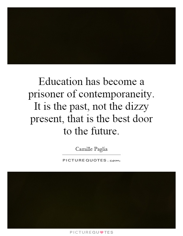 Education has become a prisoner of contemporaneity. It is the past, not the dizzy present, that is the best door to the future Picture Quote #1