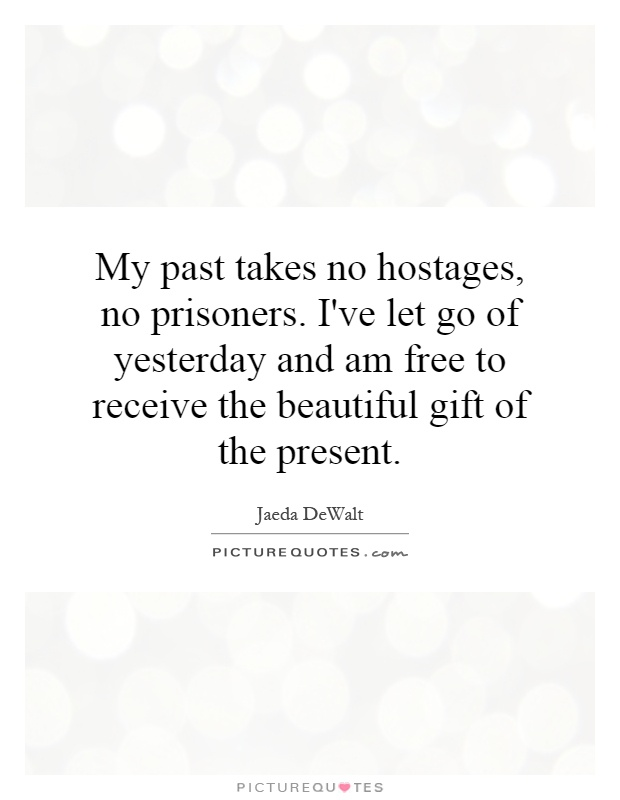 My past takes no hostages, no prisoners. I've let go of yesterday and am free to receive the beautiful gift of the present Picture Quote #1
