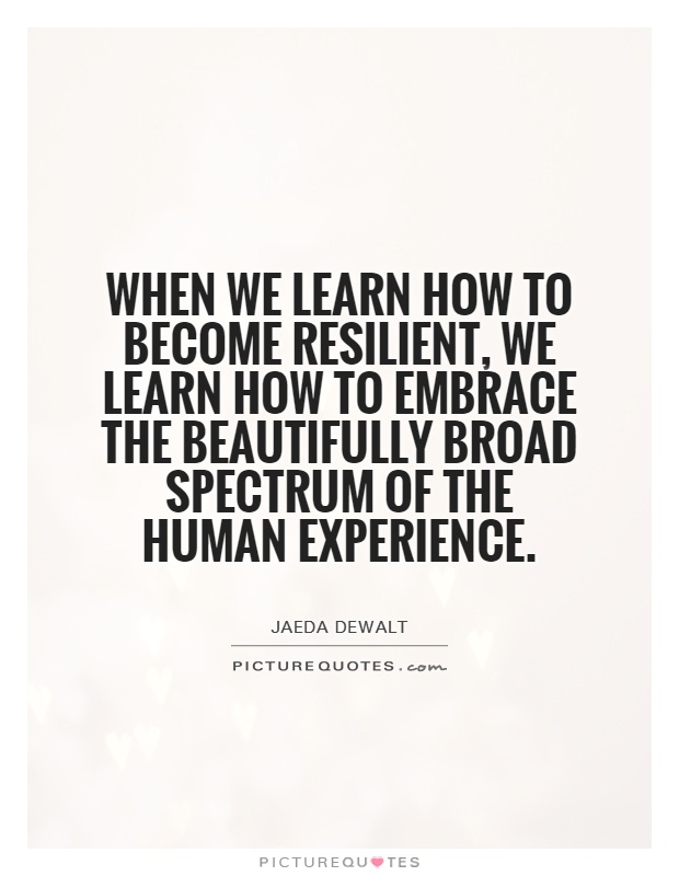 When we learn how to become resilient, we learn how to embrace the beautifully broad spectrum of the human experience Picture Quote #1