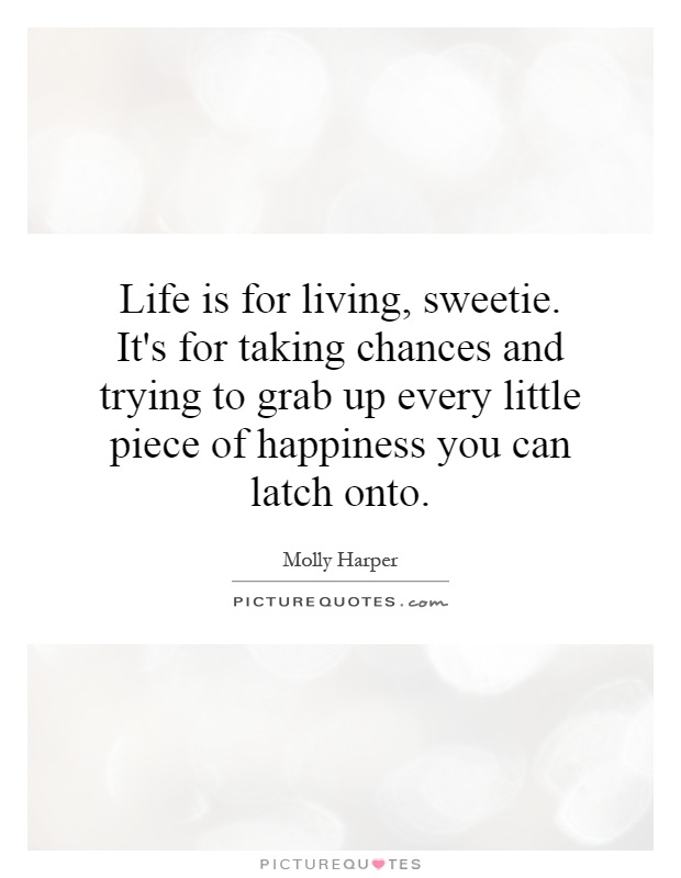 Life is for living, sweetie. It's for taking chances and trying to grab up every little piece of happiness you can latch onto Picture Quote #1