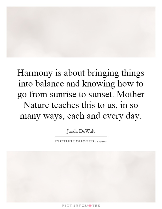 Harmony is about bringing things into balance and knowing how to go from sunrise to sunset. Mother Nature teaches this to us, in so many ways, each and every day Picture Quote #1