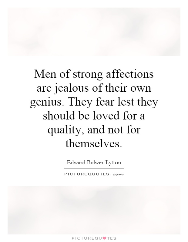 Men of strong affections are jealous of their own genius. They fear lest they should be loved for a quality, and not for themselves Picture Quote #1