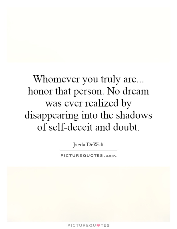 Whomever you truly are... honor that person. No dream was ever realized by disappearing into the shadows of self-deceit and doubt Picture Quote #1