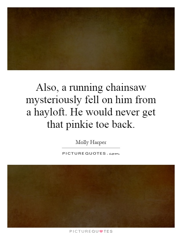 Also, a running chainsaw mysteriously fell on him from a hayloft. He would never get that pinkie toe back Picture Quote #1