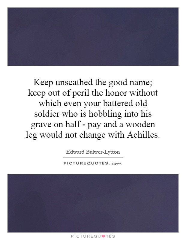 Keep unscathed the good name; keep out of peril the honor without which even your battered old soldier who is hobbling into his grave on half - pay and a wooden leg would not change with Achilles Picture Quote #1