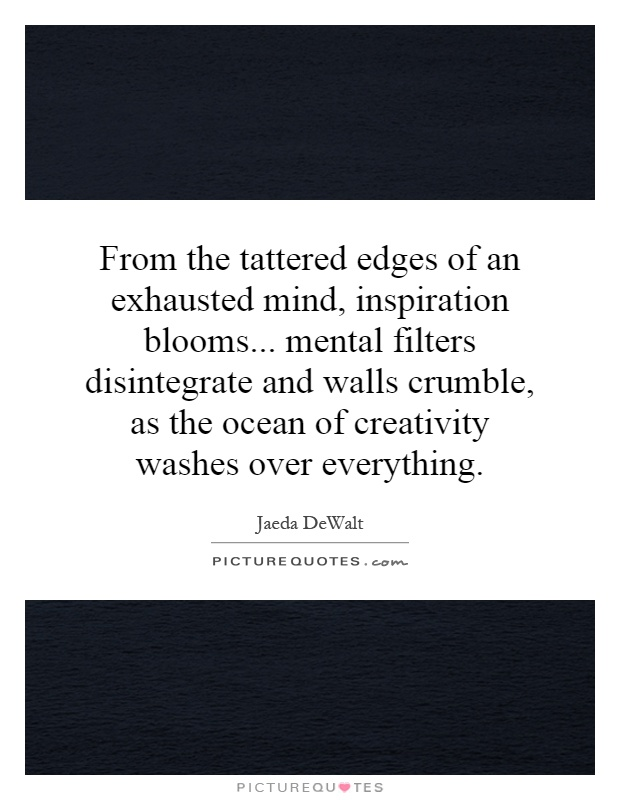 From the tattered edges of an exhausted mind, inspiration blooms... mental filters disintegrate and walls crumble, as the ocean of creativity washes over everything Picture Quote #1