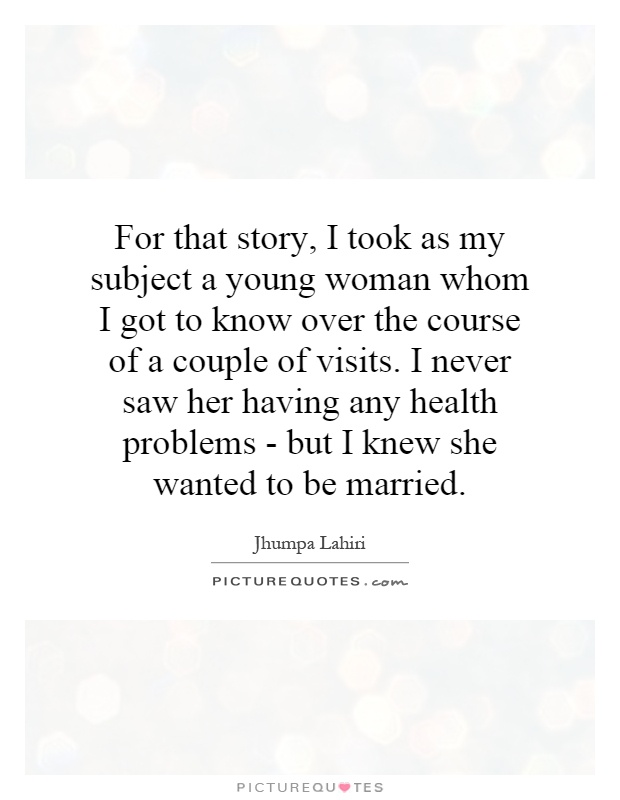 For that story, I took as my subject a young woman whom I got to know over the course of a couple of visits. I never saw her having any health problems - but I knew she wanted to be married Picture Quote #1