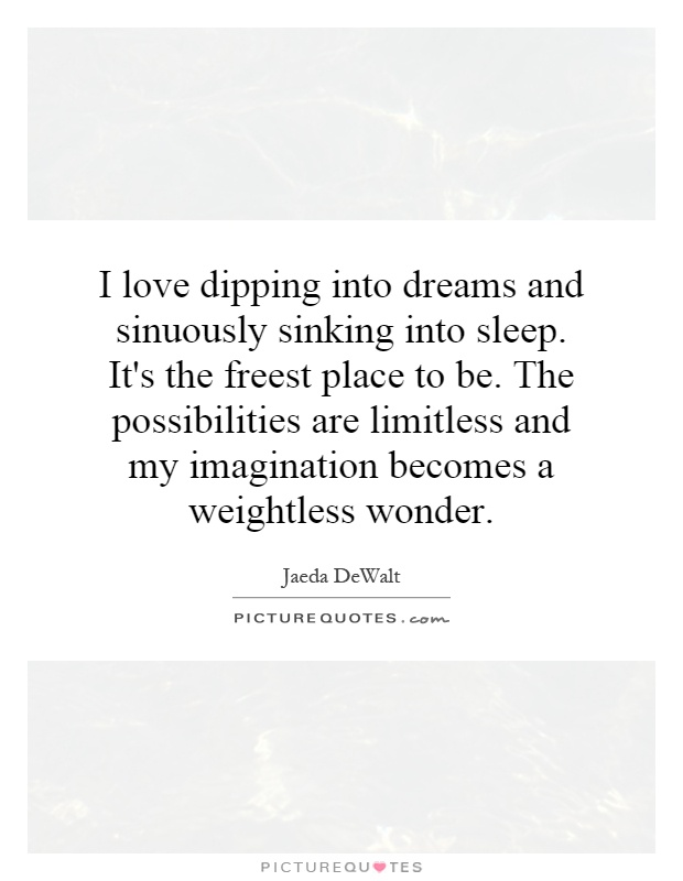 I love dipping into dreams and sinuously sinking into sleep. It's the freest place to be. The possibilities are limitless and my imagination becomes a weightless wonder Picture Quote #1