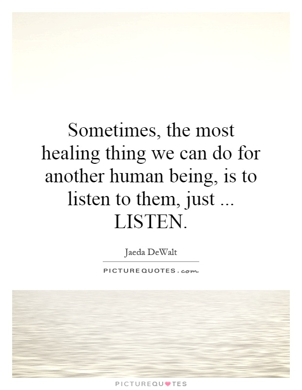 Sometimes, the most healing thing we can do for another human being, is to listen to them, just... LISTEN Picture Quote #1