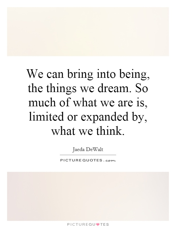 We can bring into being, the things we dream. So much of what we are is, limited or expanded by, what we think Picture Quote #1
