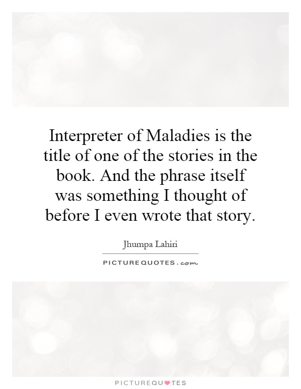 the story interpreter of maladies by Jhumpa lahiri's pulitzer prize-winning short-story collection interpreter of maladies is a fictional manifesto for everyone estranged, either physically or.