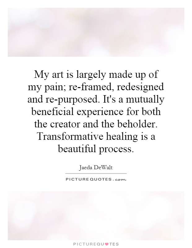 My art is largely made up of my pain; re-framed, redesigned and re-purposed. It's a mutually beneficial experience for both the creator and the beholder. Transformative healing is a beautiful process Picture Quote #1