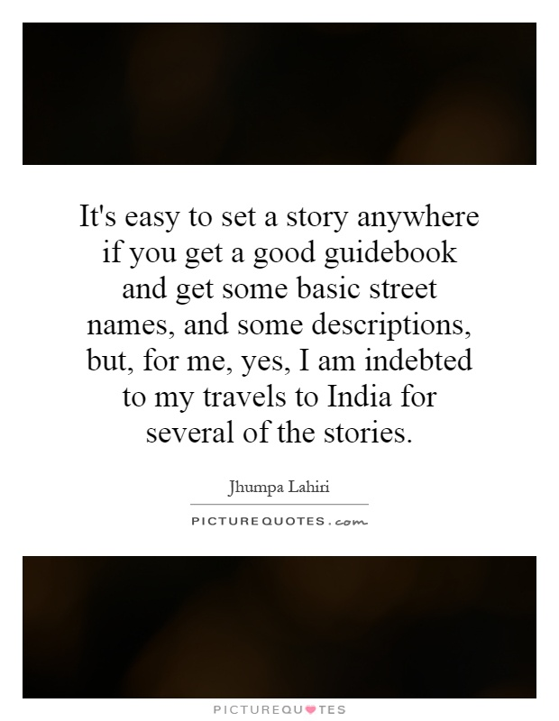 It's easy to set a story anywhere if you get a good guidebook and get some basic street names, and some descriptions, but, for me, yes, I am indebted to my travels to India for several of the stories Picture Quote #1
