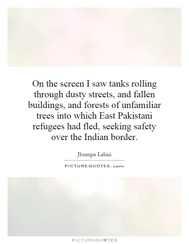 On the screen I saw tanks rolling through dusty streets, and fallen buildings, and forests of unfamiliar trees into which East Pakistani refugees had fled, seeking safety over the Indian border Picture Quote #1