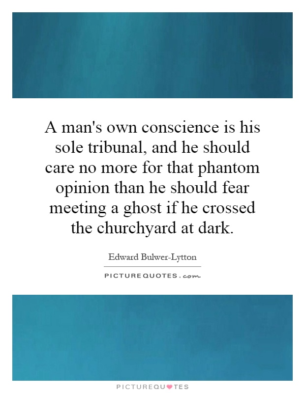 A man's own conscience is his sole tribunal, and he should care no more for that phantom opinion than he should fear meeting a ghost if he crossed the churchyard at dark Picture Quote #1