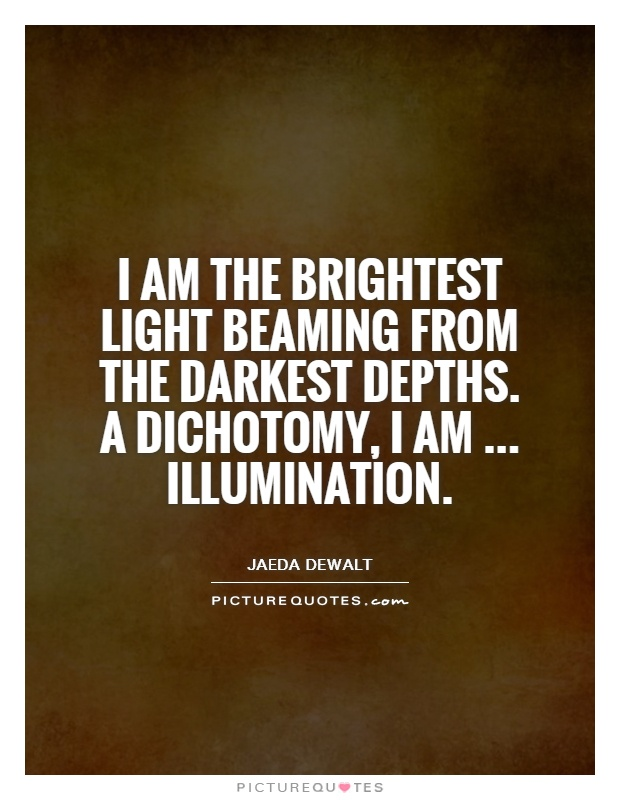 I am the brightest light beaming from the darkest depths. A dichotomy, I am... illumination Picture Quote #1