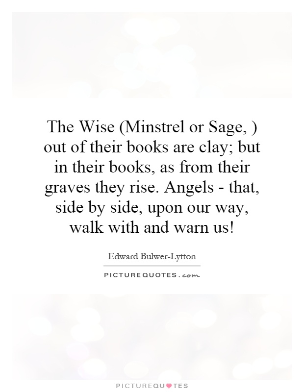 The Wise (Minstrel or Sage, ) out of their books are clay; but in their books, as from their graves they rise. Angels - that, side by side, upon our way, walk with and warn us! Picture Quote #1