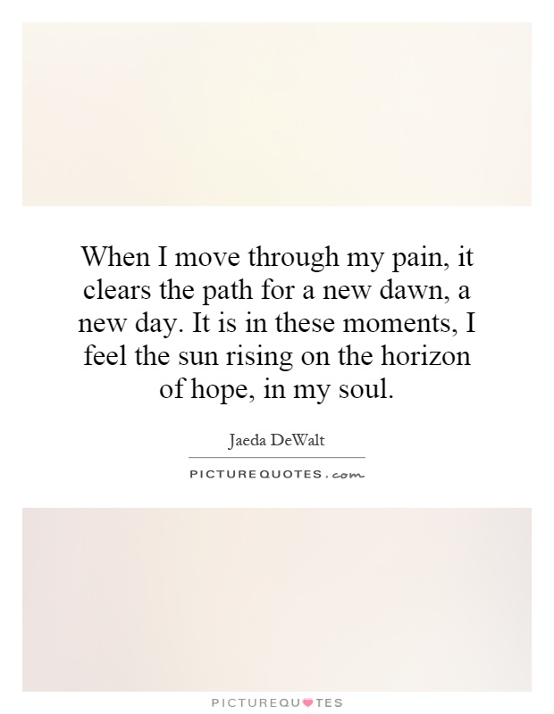 When I move through my pain, it clears the path for a new dawn, a new day. It is in these moments, I feel the sun rising on the horizon of hope, in my soul Picture Quote #1
