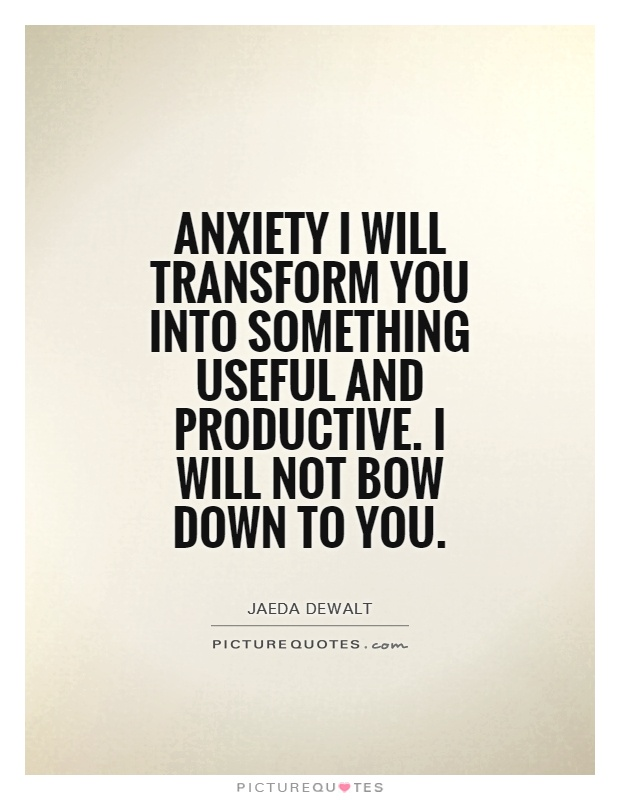 Anxiety I will transform you into something useful and productive. I will not bow down to you Picture Quote #1
