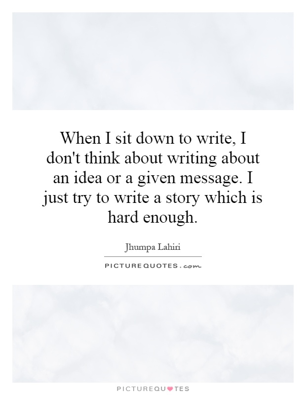 When I sit down to write, I don't think about writing about an idea or a given message. I just try to write a story which is hard enough Picture Quote #1