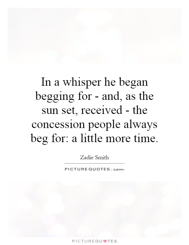 In a whisper he began begging for - and, as the sun set, received - the concession people always beg for: a little more time Picture Quote #1