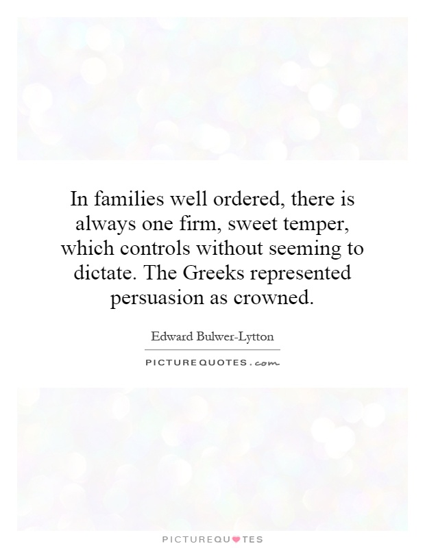 In families well ordered, there is always one firm, sweet temper, which controls without seeming to dictate. The Greeks represented persuasion as crowned Picture Quote #1