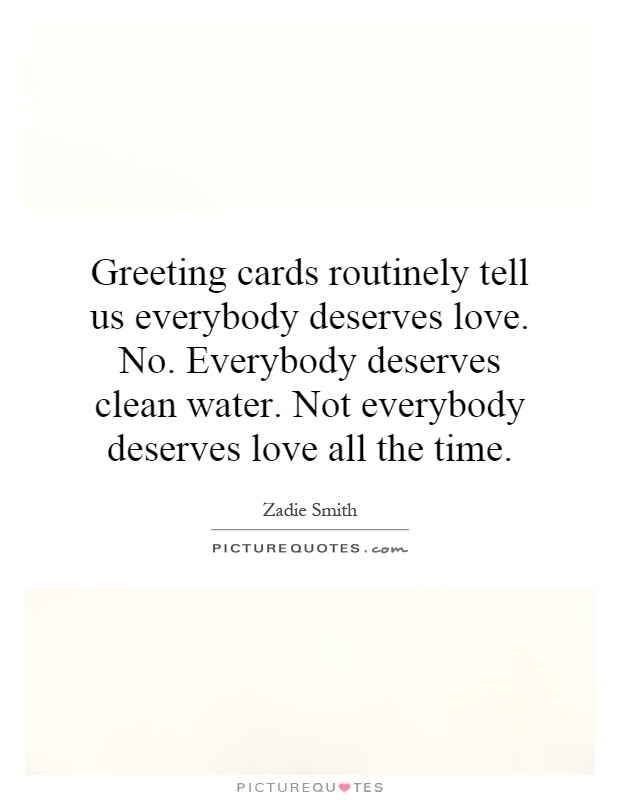 Greeting cards routinely tell us everybody deserves love. No. Everybody deserves clean water. Not everybody deserves love all the time Picture Quote #1