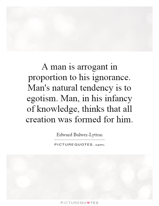 A man is arrogant in proportion to his ignorance. Man's natural tendency is to egotism. Man, in his infancy of knowledge, thinks that all creation was formed for him Picture Quote #1
