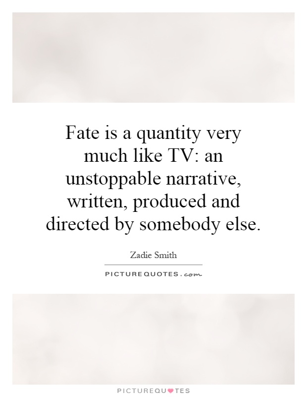 Fate is a quantity very much like TV: an unstoppable narrative, written, produced and directed by somebody else Picture Quote #1