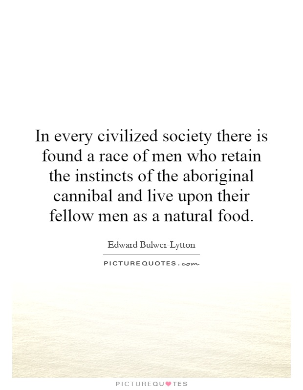 In every civilized society there is found a race of men who retain the instincts of the aboriginal cannibal and live upon their fellow men as a natural food Picture Quote #1