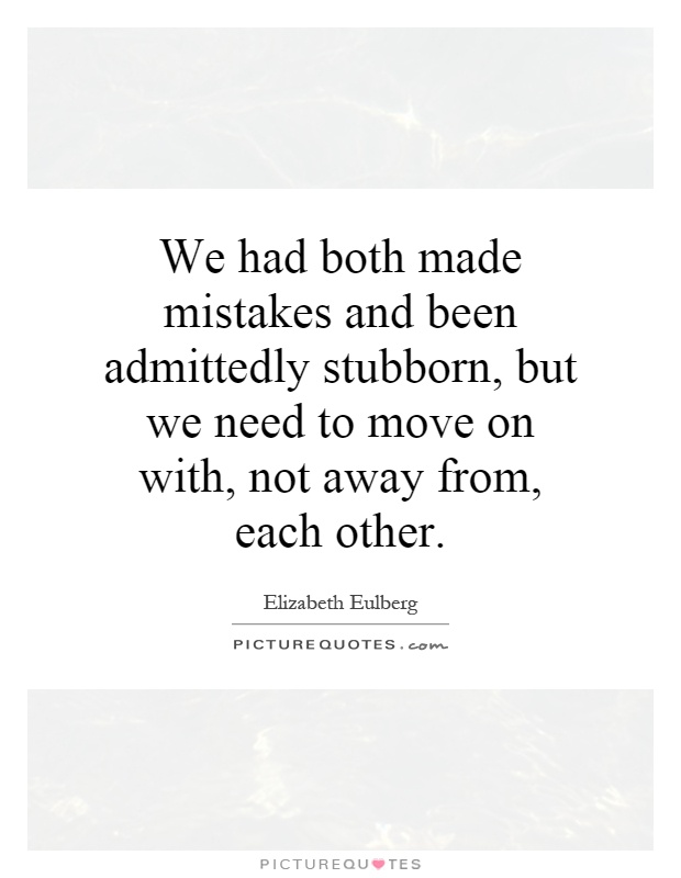 We had both made mistakes and been admittedly stubborn, but we need to move on with, not away from, each other Picture Quote #1