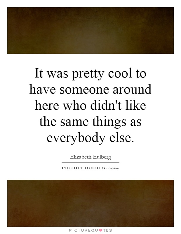It was pretty cool to have someone around here who didn't like the same things as everybody else Picture Quote #1