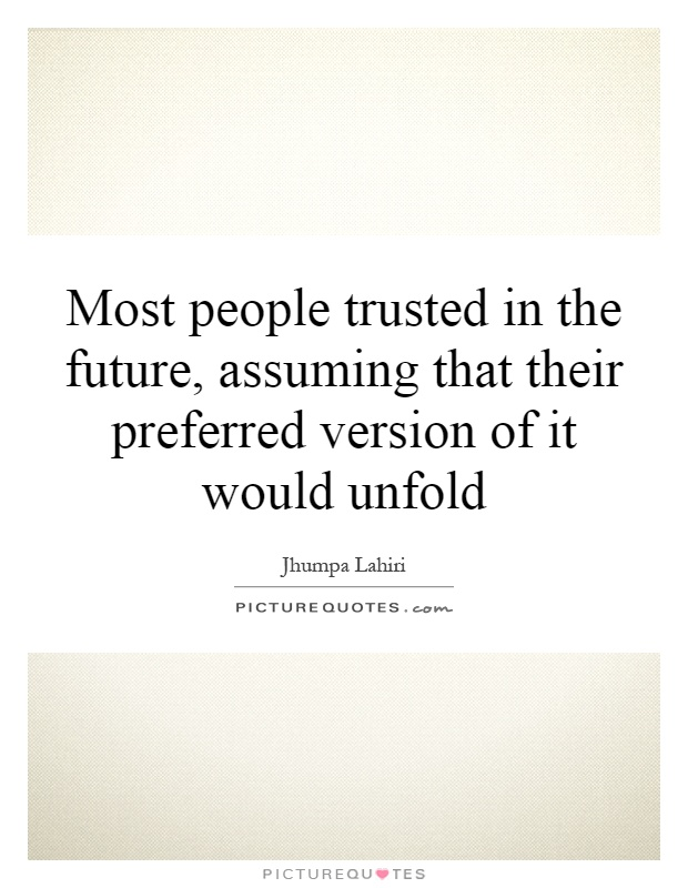 Most people trusted in the future, assuming that their preferred version of it would unfold Picture Quote #1