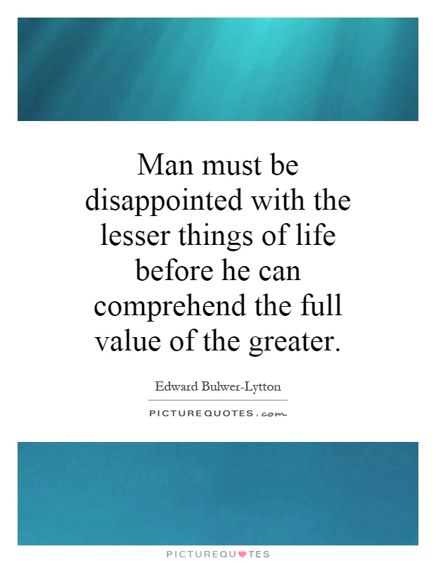 Man must be disappointed with the lesser things of life before he can comprehend the full value of the greater Picture Quote #1