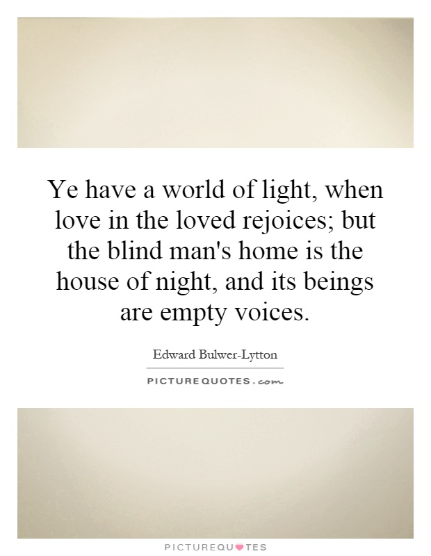 Ye have a world of light, when love in the loved rejoices; but the blind man's home is the house of night, and its beings are empty voices Picture Quote #1