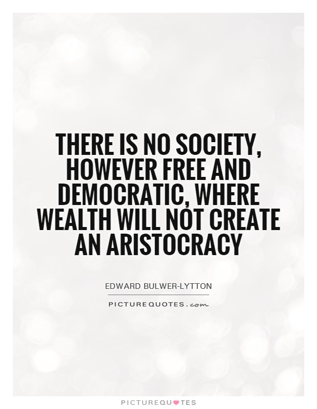 There is no society, however free and democratic, where wealth will not create an aristocracy Picture Quote #1
