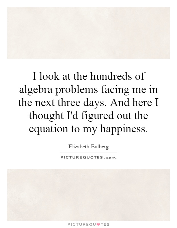I look at the hundreds of algebra problems facing me in the next three days. And here I thought I'd figured out the equation to my happiness Picture Quote #1