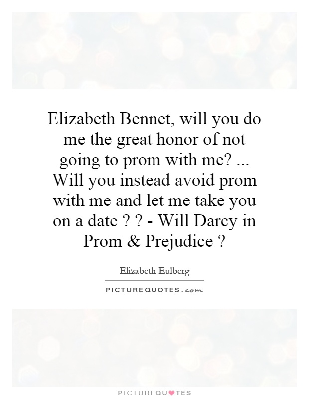 Elizabeth Bennet, will you do me the great honor of not going to prom with me?... Will you instead avoid prom with me and let me take you on a date?? - Will Darcy in Prom and Prejudice? Picture Quote #1