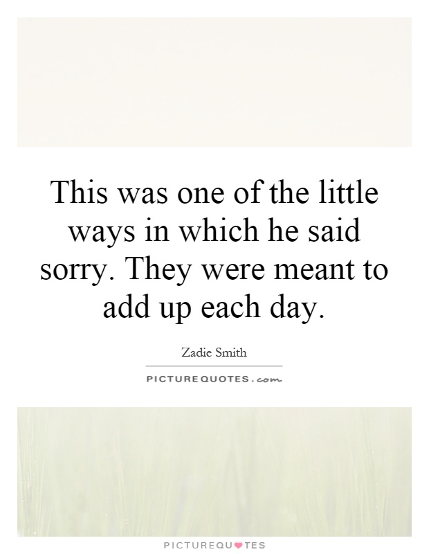 This was one of the little ways in which he said sorry. They were meant to add up each day Picture Quote #1