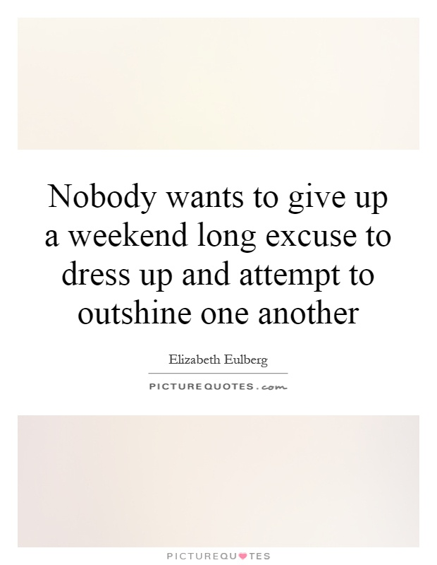 Nobody wants to give up a weekend long excuse to dress up and attempt to outshine one another Picture Quote #1